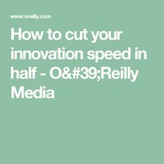 How to cut your innovation speed in half - O'Reilly Media