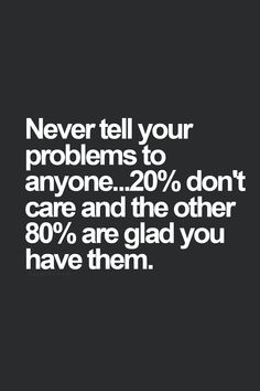 never tell your problems to anyone. 20% don't care and the other 80% are glad you have them. HAHA....that's the truth!!!!!