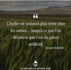"""""""L'herbe est toujours plus verte chez les autres, jusqu'à ce que l'on découvre que c'est du gazon artificiel."""" Jacques Salomé"""
