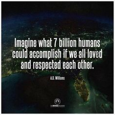 Imagine what seven billion people could accomplish if we just love and respect each other.  #limitless #lifequotes #possibilities #love #hope #good #giveashit