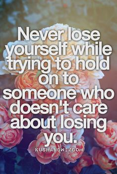 Kushandwizdom | Never lose yourself while trying to hold on to someone who doesn't care about losing you