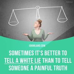 Sometimes it's better to tell a white lie than to tell someone a painful truth.
