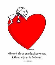 """""""Alhoewel ellende ons dagelijks verrast, ik klamp mij aan de liefde vast!"""" - Jabbertje"""