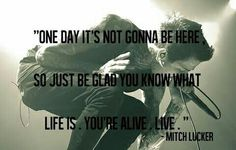 """One day it's not gonna be here, so just be glad you know what life is. You're alive. Live."""" - Mitch Lucker"""