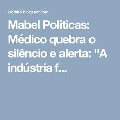 Mabel Politicas: Médico quebra o silêncio e alerta: ''A indústria f...