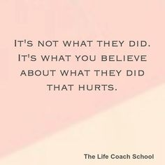 It's what you believe about what they did that hurts. Brooke Castillo, The Life Coach School, Power Of Positivity, School Quotes, Brain Food, Aging Gracefully, Life Coaching, Note To Self, Food For Thought