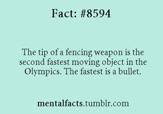 Fact# 8594: The tip of a fencing weapon is the second fastest moving object in the Olympics. The fastest is a bullet.