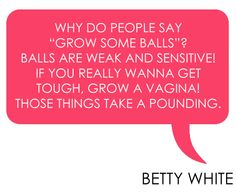 betty white quote - balls vs. vaginas Has to be one of the greatest sayings! And so true!