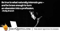 """""""Be true to what naturally interests you – and be brave enough to turn an obsession into a profession. Career Quotes, Daily Quotes, Never Too Late Quotes, Imagination Quotes, Sharing Quotes, Jokes Quotes, Be Yourself Quotes, Picture Quotes, Brave"""