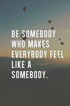 """""""Be somebody who makes everybody feel like a somebody."""" 