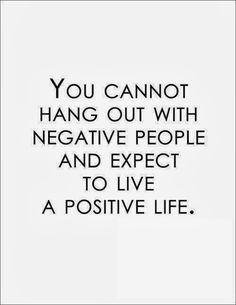 You cannot hang out with negative people and expect to live a positive life | Inspirational Quotes