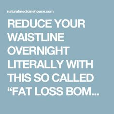 "REDUCE YOUR WAISTLINE OVERNIGHT LITERALLY WITH THIS SO CALLED ""FAT LOSS BOMB"" - Natural Medicine House"