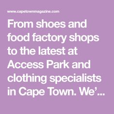 From shoes and food factory shops to the latest at Access Park and clothing specialists in Cape Town. We've got a cross-section of top factory shops and outlets that sell everything from fashion to food and furniture at discounted prices.