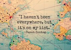 I haven't been everywhere, but it's on my list. - Susan Sontag