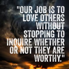 Our job is to love others without stopping to inquire whether or not they are worthy. --Great #quote for #fostercare