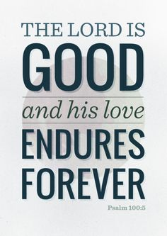 For the Lord is good and his love endures forever; his faithfulness continues through all generations. Psalm 5