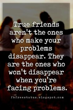 sweet friendship quotes, True friends aren't the ones who make your problems disappear. They are the ones who won't disappear when you're facing problems.