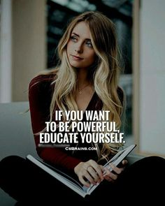 If you want to be Powerful, educate yourself.