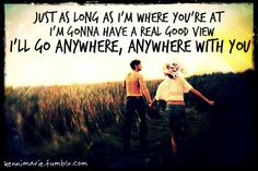 Just as long as I'm where you're at, I'm gonna have a real good view. I'll go anywhere, anywhere with you. <3