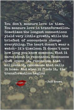 """You don't measure love in time; The heart doesn't wear a watch - it's timeless"". ~ Jeff Brown"