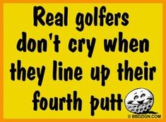 Real golfers don't cry when they line up their fourth putt.  (Oh wait, yes they do!)