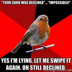 """""""Your card was declined""""... """"Impossible!"""" Yes I'm lying. Let me swipe it again. Oh still declined.  