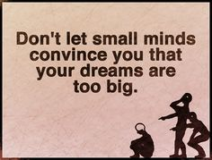 Don´t let small minds convince you that your dreams are too big.