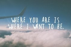 Where you are is where I want to be. <3