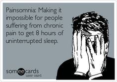 Painsomnia: Making it impossible for people suffering from chronic pain to get 8 hours of uninterrupted sleep.