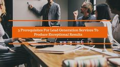 The job of lead generation companies is certainly not a walk in the park with today's decision makers having a premium on their time. The post discusses some essential prerequisites for Lead Generation Services to produce exceptional results.