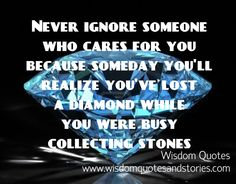 never ignore someone who cares for you as you might lose a diamond while being busy collecting stones   - Wisdom Quotes and Stories