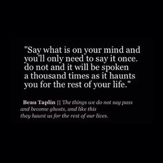 Beau Taplin | The things we do not say pass and become ghosts, and like this they haunt us for the rest of our lives.