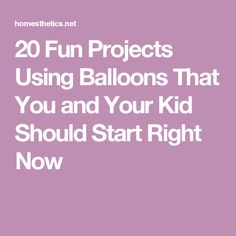 20 Fun Projects Using Balloons That You and Your Kid Should Start Right Now
