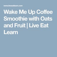 Wake Me Up Coffee Smoothie with Oats and Fruit | Live Eat Learn