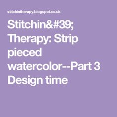 Stitchin' Therapy: Strip pieced watercolor--Part 3  Design time