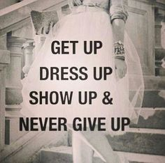 Get up Dress up show up & never give up.