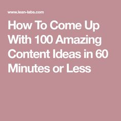 How To Come Up With 100 Amazing Content Ideas in 60 Minutes or Less