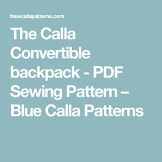 The Calla Convertible backpack - PDF Sewing Pattern – Blue Calla Patterns
