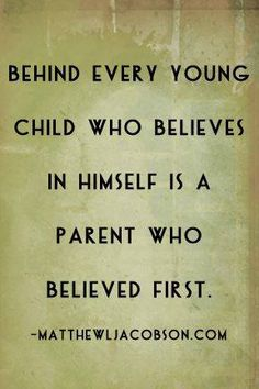 Behind every young child who believes in himself is a parent who believed first. ~ Matthew Jacobson