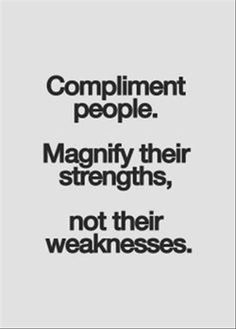 Compliment people. Magnify their strengths, not their weaknesses. beautiful quotes #quotes