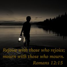 Rejoice with those who rejoice; mourn with those who mourn.