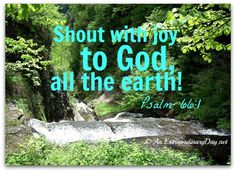 """Shout with joy to God, all the earth! Sing the glory of his name; make his praise glorious! Say to God, """"How awesome are your deeds!"""" Psalm 66:1-3a - See more at: http://anextraordinaryday.net/joy-day-gods-character-my-gratitude/#sthash.MNwYKKp9.dpuf"""
