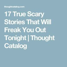 17 True Scary Stories That Will Freak You Out Tonight | Thought Catalog
