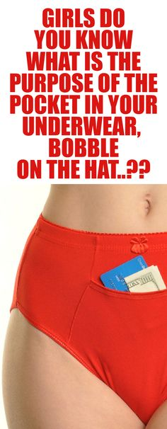 GIRLS DO YOU KNOW WHAT IS THE PURPOSE OF THE POCKET IN YOUR UNDERWEAR, BOBBLE ON THE HAT..??