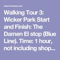 Walking Tour 3: Wicker Park  Start and Finish: The Damen El stop (Blue Line).  Time: 1 hour, not including shopping or eating stops.  Best Time: Any time during the day.  Worst Time: After dark, when you'll have trouble seeing homes' decorative details.  Wicker Park, along with adjacent Bucktown, is mostly known today as a place to shop at edgy clothing boutiques or try out the latest hip restaurant. This tour takes you along the residential side streets that many tourists overlook but that…