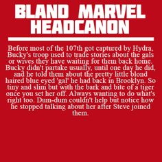 Before most of the 107th got captured by Hydra, Bucky's troop used to trade stories about the gals or wives they have waiting for them back home. Bucky didn't partake usually, until one day he did, and he told them about the pretty little blond haired blue eyed 'gal' he had back in Brooklyn. So tiny and slim but with the bark and bite of a tiger once you set her off. Always wanting to do what's right too. Dum-dum couldn't help but notice how he stopped talking about her after Steve joined…