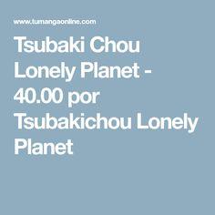 Tsubaki Chou Lonely Planet - 40.00 por Tsubakichou Lonely Planet