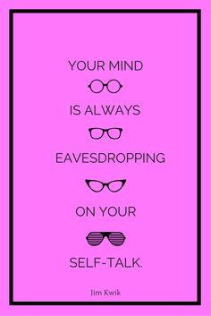 """Your mind is always eavesdropping on your self-talk."" - Jim Kwik"