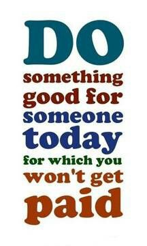 Do something small for a stranger today with no reward; for tomorrow someone may do the same for you