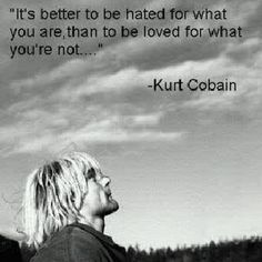 it's better to be hated for what you are, than to be loved for what you're not.